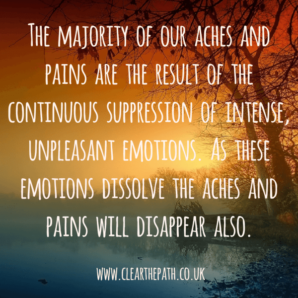 The majority of our aches and pains are the result of the continuous suppression of intense unpleasant emotions. As these emotions dissolve, the aches and pains will disappear also.