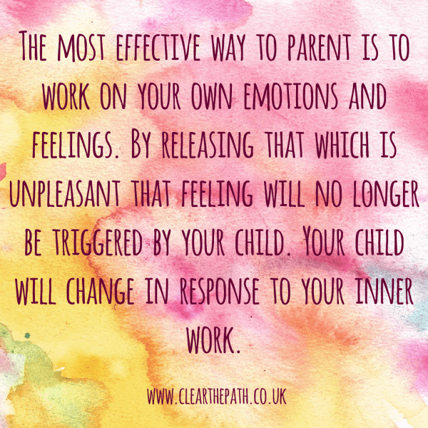 The most effective way to parent is to work on your own emotions and feelings. By releasing that which is unpleasant, that feeling will no longer be triggered by your child. Your child will change in response to your inner work.