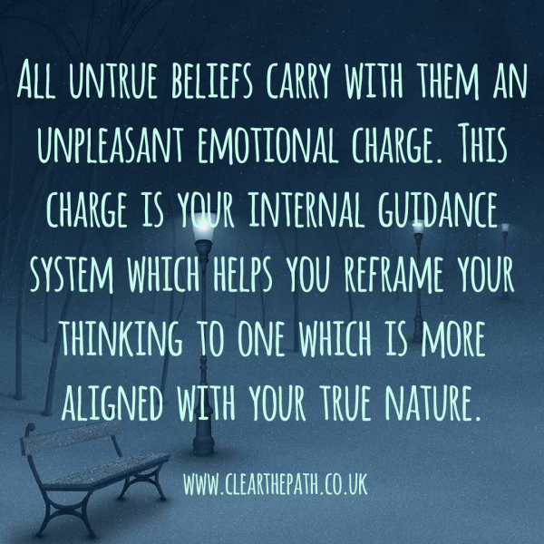 All untrue beliefs carry with them an unpleasant emotional charge. This charge is your internal guidance system which helps you reframe your thinking to one which is more aligned with your true nature.