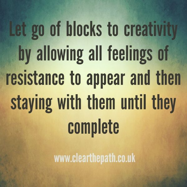 Let go of all blocks to creativity by allowing all feelings of resistance to appear and then staying with them until they complete.