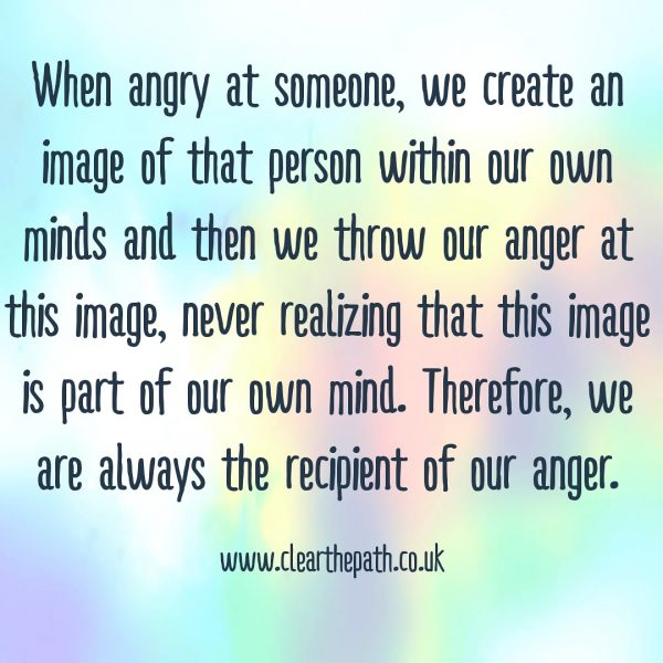When angry at someone, we create an image of that person in our own minds and then we throw anger at this image, never realising that this image is part of our mind. Therefore, we are always the recipients of this anger.