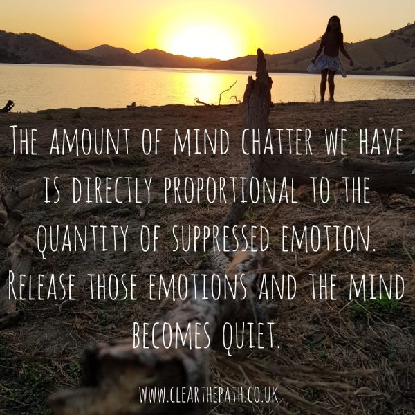 The amount of mind chatter we have is directly proportional to the quantity of suppressed emotion. Release those emotions and the mind becomes quiet.