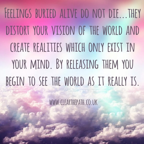 Feelings buried alive do not die. The distort your vision of the world and create realities which only exist in your mind. By releasing them you being to see the world as it really is.