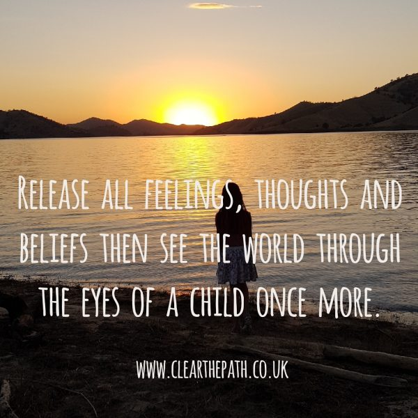 Release all feelings, thoughts and beliefs then see the world through the eyes of a child once more.