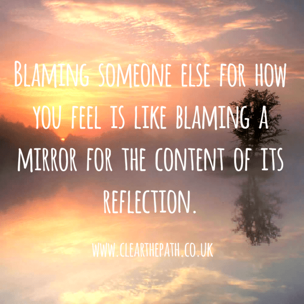 Blaming someone else for how you feel is like blaming a mirror for the content of its reflection.