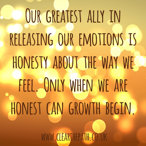 Our greatest ally in releasing our emotions is our honesty about the way we feel. Only when we are honest can growth begin.