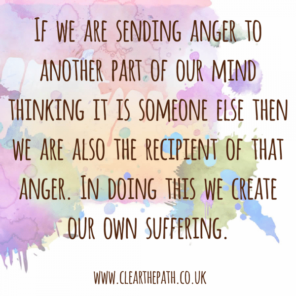 If we are sending our anger to another part of our mind thinking it is someone else then we are also the recipient of that anger. In doing this we create our own suffering.