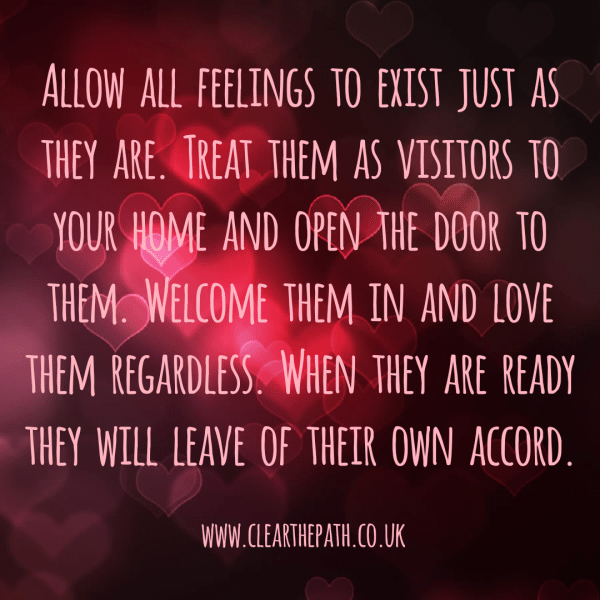 Allow all feelings to exist just as they are. Treat them as visitors to your home and open the door to them. Welcome them in and love them regardless. When they are ready they will leave of their own accord.