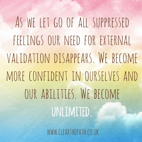 As we let go of all suppressed feelings our need for external validation disappears. We become more confident in ourselves and our abiities. We become unlimited.