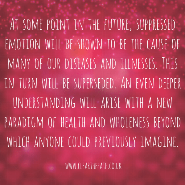 At some point in the future, suppressed emotion will be seen to be the cause of many of our diseases and illnesses. This in turn will be superseded. An even deeper understanding will arise with a new paradigm of health and wholeness beyond which anyone can imagine.