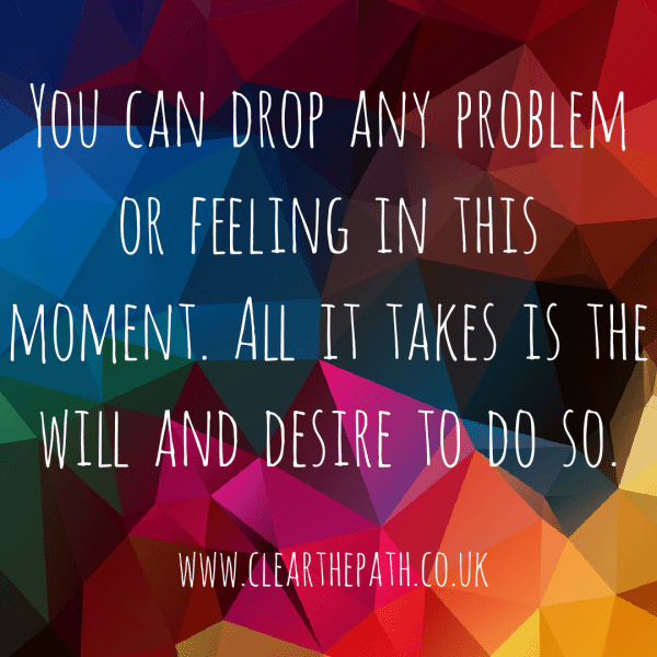 You can drop any feeling or problem in this moment. All it takes is the will and desire to do so.