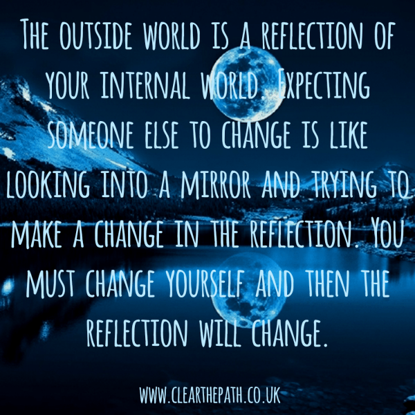 The outside world is a reflection of your internal world. Expecting someone else to change is like looking into the mirror and trying to make a change in the reflection. You must change yourself and then the reflection will change.
