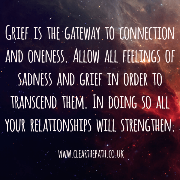 Grief is the gateway to connection and oneness. Allow all feelings of sadness and grief to transcend them. In doing so all your relationships with strengthen.
