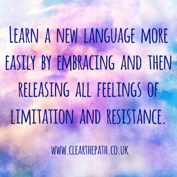 Learn a language more easily by embracing and releasing all feelings of limitation and resistance.