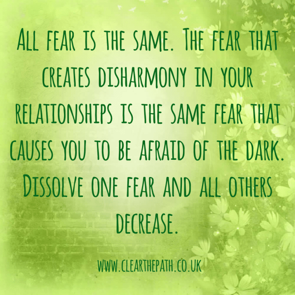 All fear is the same. The fear that creates disharmony in your relationships is the same fear that causes you to be afraid of the dark. Dissolve one fear and all others decrease.