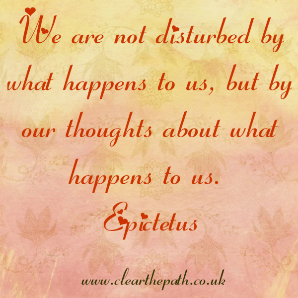 We are not disturbed by what happens to us, but by our thoughts about what happens to us.