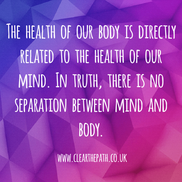 The health of our body is directly related to the health of our mind. In truth there is no seperation between mind and body