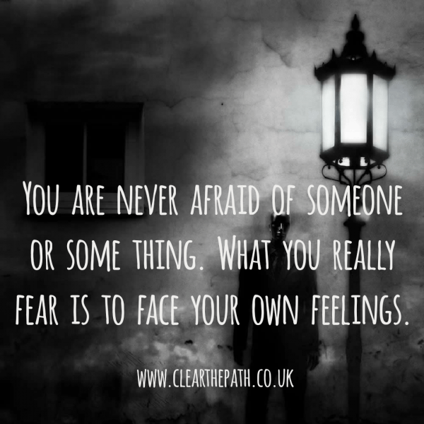 You are never afraid of someone or something. What you really fear is to face your own feelings.