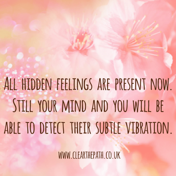 All hidden feelings are present now. Still your mind and you will be able to detect their subtle vibration.